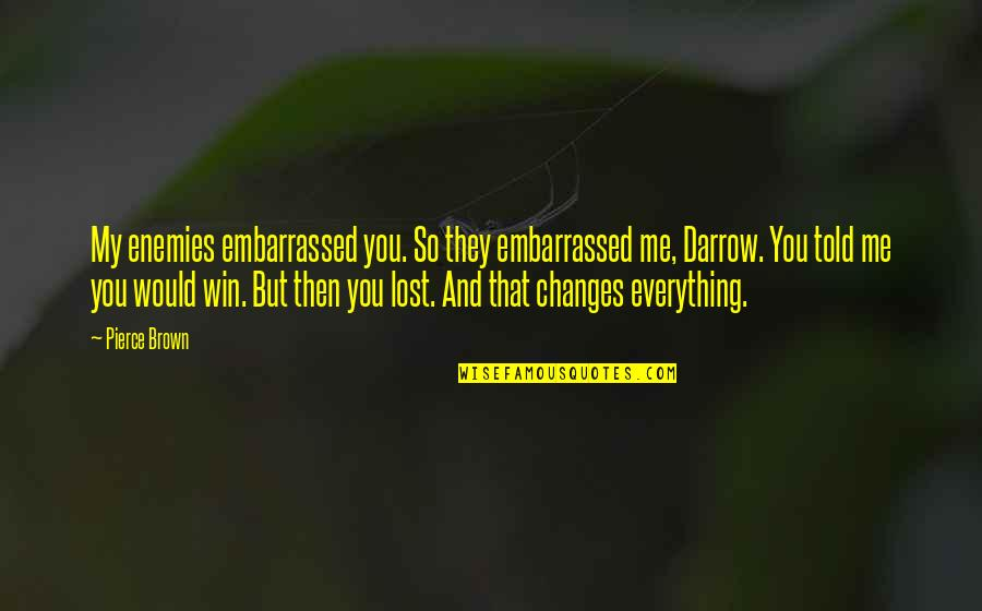 Lost My Everything Quotes By Pierce Brown: My enemies embarrassed you. So they embarrassed me,