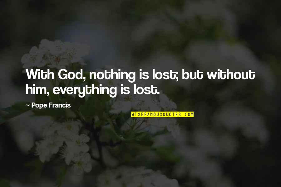 Lost My Everything Quotes By Pope Francis: With God, nothing is lost; but without him,
