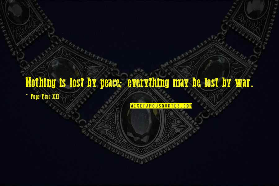 Lost My Everything Quotes By Pope Pius XII: Nothing is lost by peace; everything may be