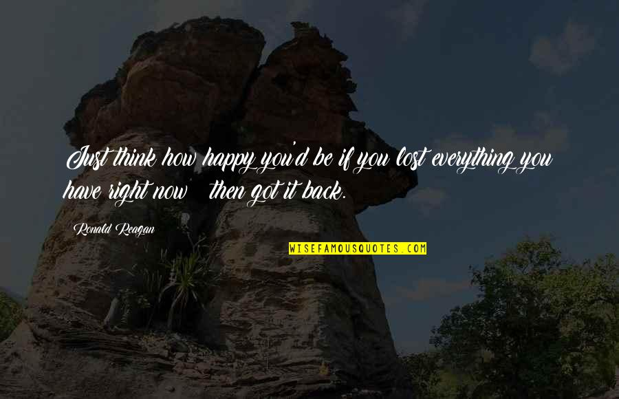 Lost My Everything Quotes By Ronald Reagan: Just think how happy you'd be if you