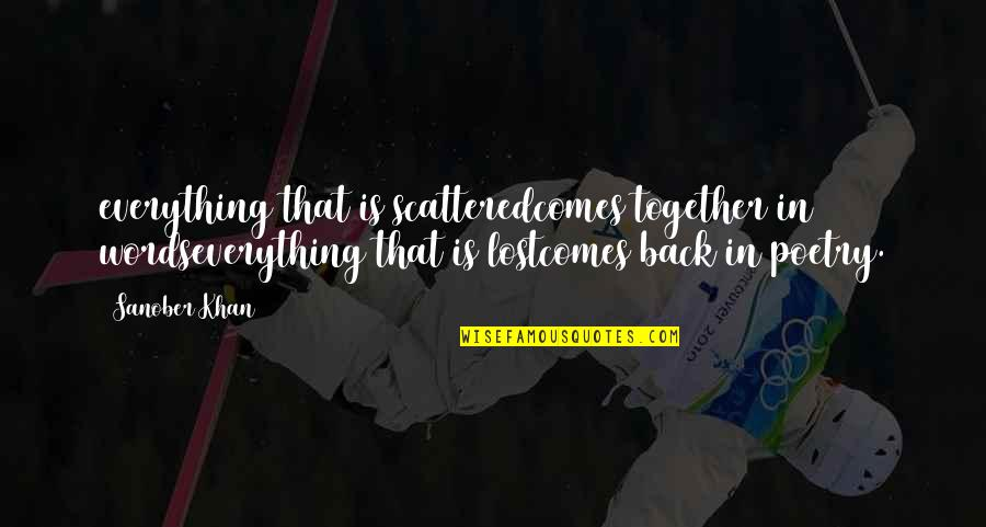 Lost My Everything Quotes By Sanober Khan: everything that is scatteredcomes together in wordseverything that