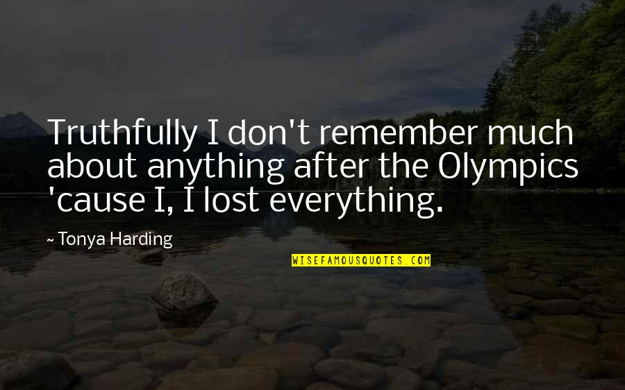 Lost My Everything Quotes By Tonya Harding: Truthfully I don't remember much about anything after