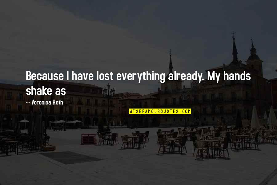Lost My Everything Quotes By Veronica Roth: Because I have lost everything already. My hands