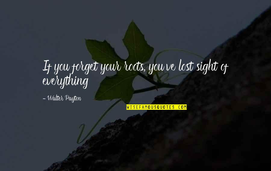 Lost My Everything Quotes By Walter Payton: If you forget your roots, you've lost sight