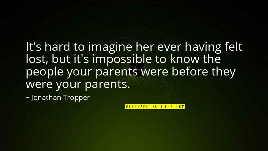 Lost Parents Quotes By Jonathan Tropper: It's hard to imagine her ever having felt