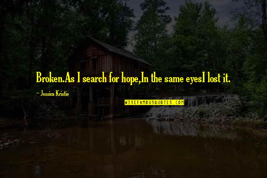 Lost Poems And Quotes By Jessica Kristie: Broken.As I search for hope,In the same eyesI