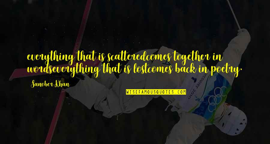Lost Poems And Quotes By Sanober Khan: everything that is scatteredcomes together in wordseverything that