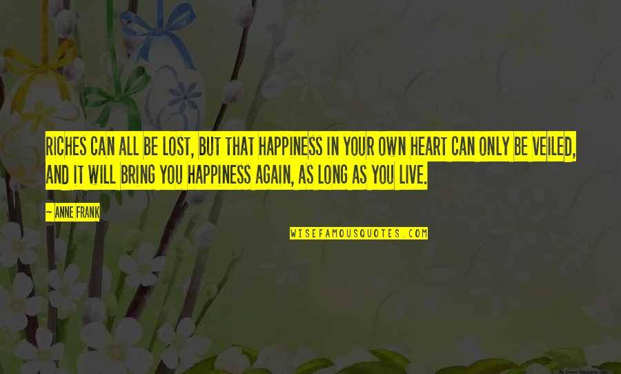 Lost Riches Quotes By Anne Frank: Riches can all be lost, but that happiness