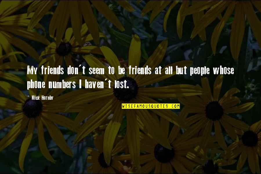 Lost Without My Phone Quotes By Nick Hornby: My friends don't seem to be friends at