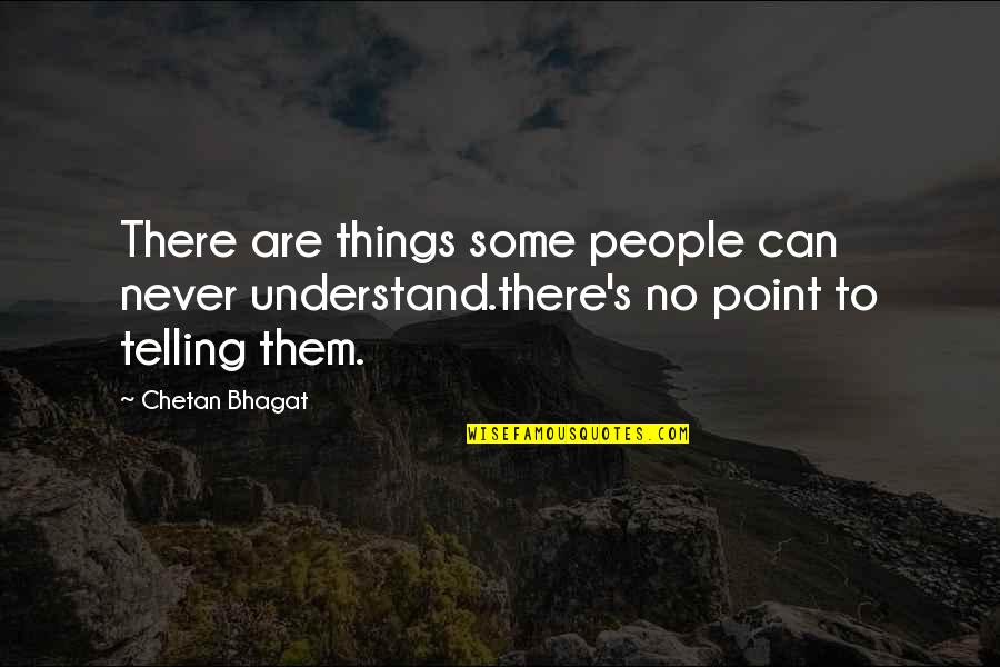 Lost Your Girlfriend Quotes By Chetan Bhagat: There are things some people can never understand.there's