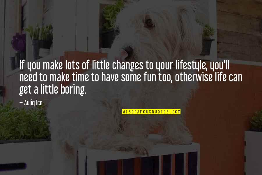 Lots Of Changes In My Life Quotes By Auliq Ice: If you make lots of little changes to