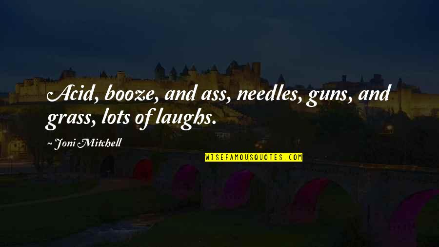 Lots Of Laughs Quotes By Joni Mitchell: Acid, booze, and ass, needles, guns, and grass,