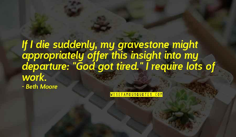 Lots Of Work Quotes By Beth Moore: If I die suddenly, my gravestone might appropriately
