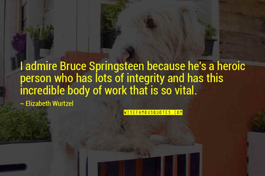 Lots Of Work Quotes By Elizabeth Wurtzel: I admire Bruce Springsteen because he's a heroic