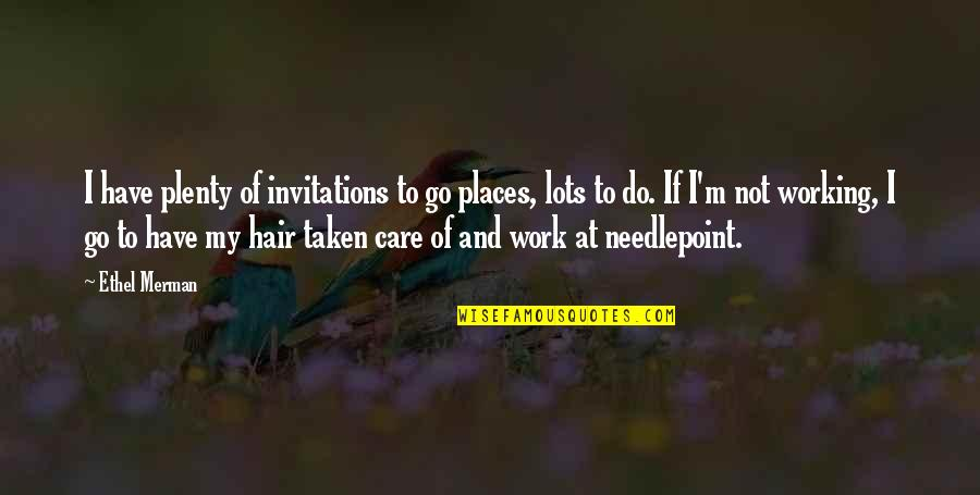 Lots Of Work Quotes By Ethel Merman: I have plenty of invitations to go places,