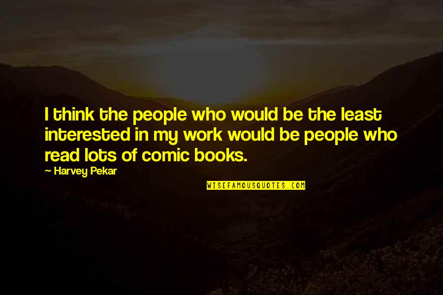 Lots Of Work Quotes By Harvey Pekar: I think the people who would be the