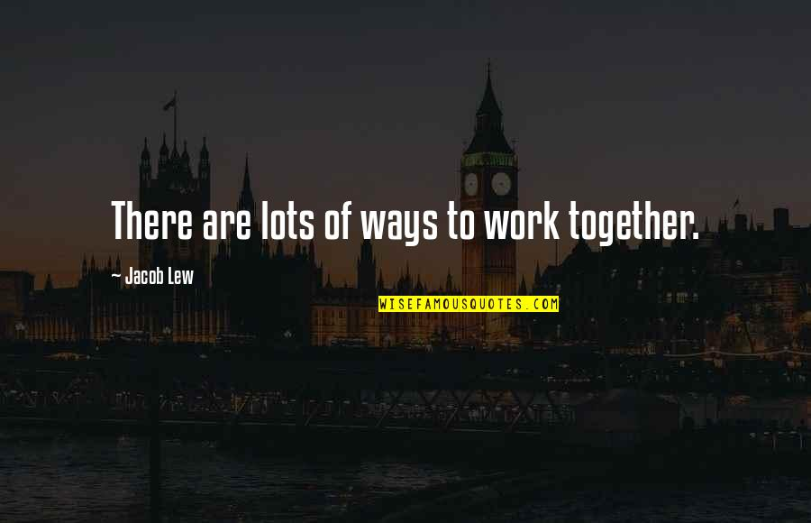 Lots Of Work Quotes By Jacob Lew: There are lots of ways to work together.