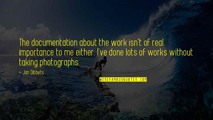 Lots Of Work Quotes By Jan Dibbets: The documentation about the work isn't of real