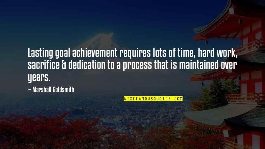 Lots Of Work Quotes By Marshall Goldsmith: Lasting goal achievement requires lots of time, hard
