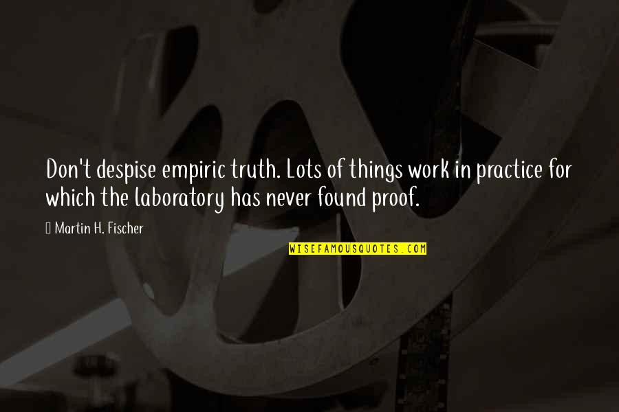 Lots Of Work Quotes By Martin H. Fischer: Don't despise empiric truth. Lots of things work