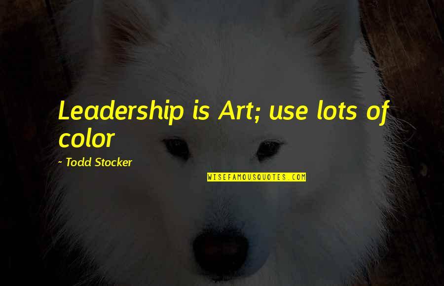 Lots Of Work Quotes By Todd Stocker: Leadership is Art; use lots of color