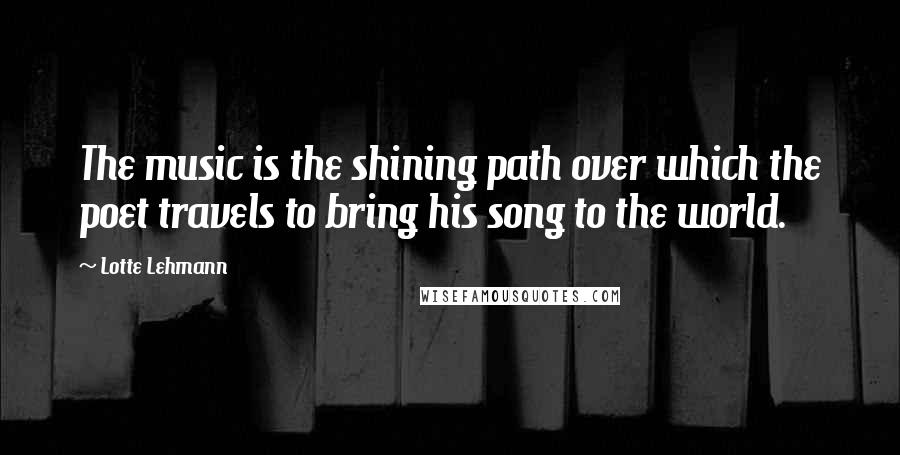 Lotte Lehmann quotes: The music is the shining path over which the poet travels to bring his song to the world.