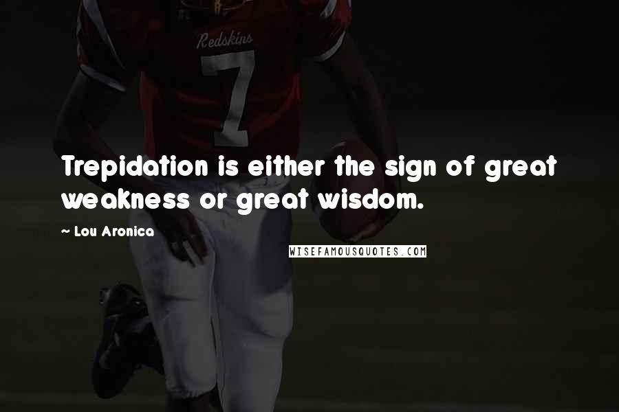 Lou Aronica quotes: Trepidation is either the sign of great weakness or great wisdom.