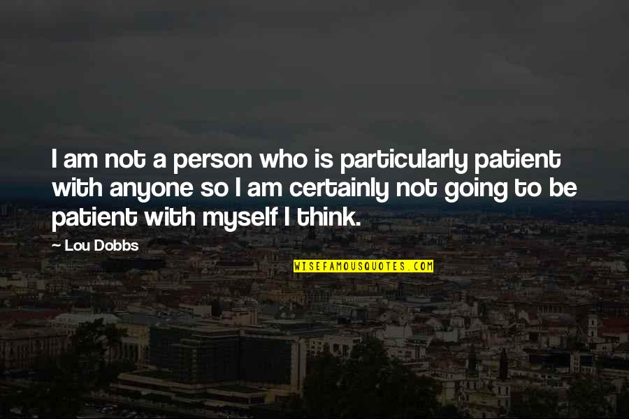 Lou Dobbs Quotes By Lou Dobbs: I am not a person who is particularly