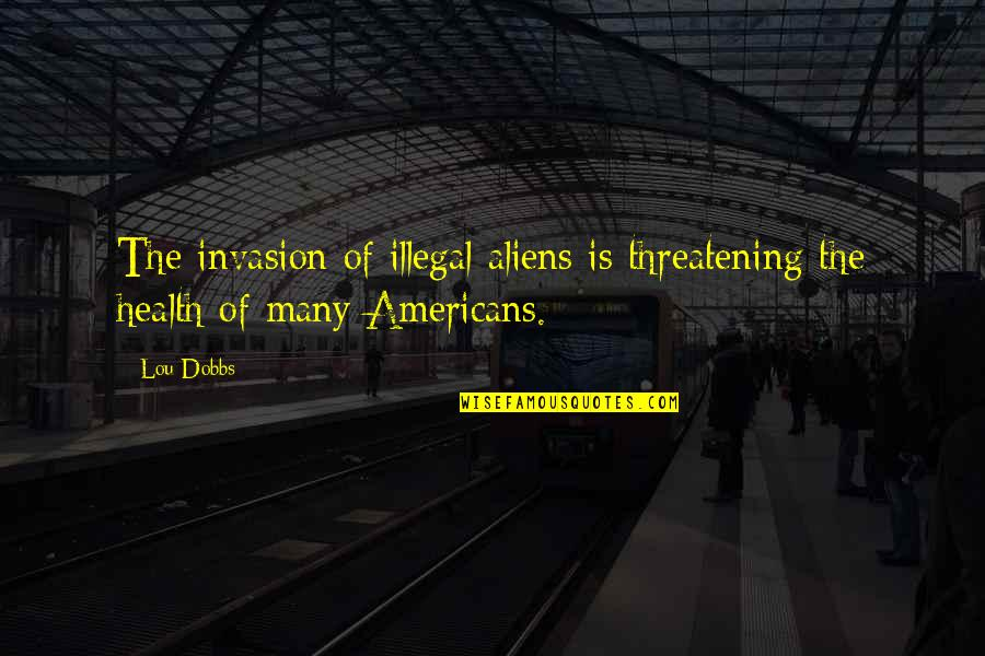 Lou Dobbs Quotes By Lou Dobbs: The invasion of illegal aliens is threatening the