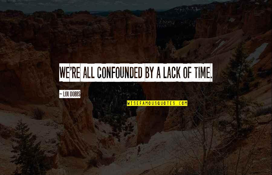 Lou Dobbs Quotes By Lou Dobbs: We're all confounded by a lack of time.