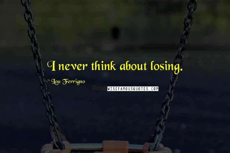 Lou Ferrigno quotes: I never think about losing.