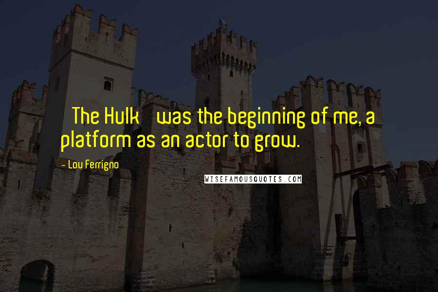 Lou Ferrigno quotes: 'The Hulk' was the beginning of me, a platform as an actor to grow.
