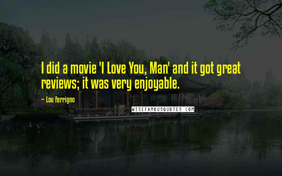 Lou Ferrigno quotes: I did a movie 'I Love You, Man' and it got great reviews; it was very enjoyable.