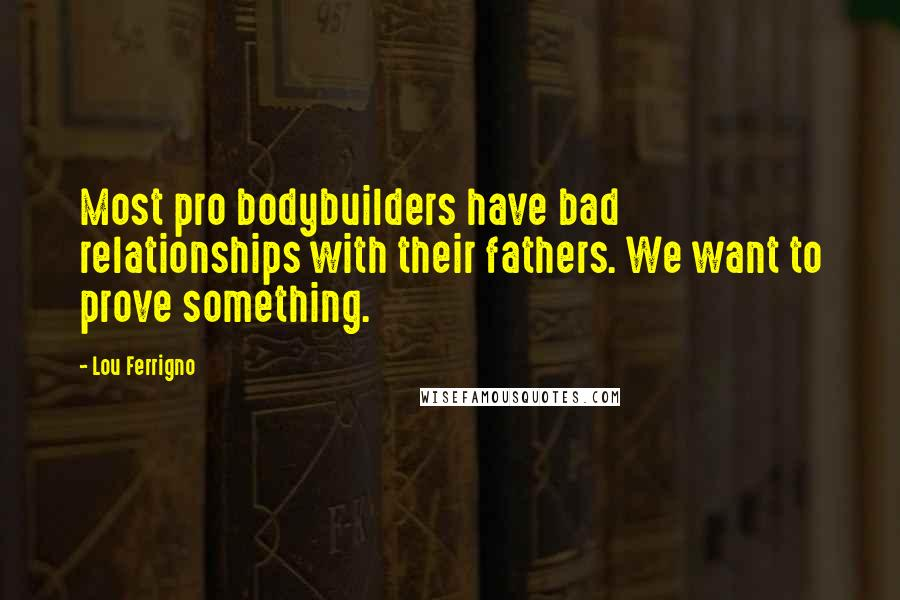 Lou Ferrigno quotes: Most pro bodybuilders have bad relationships with their fathers. We want to prove something.