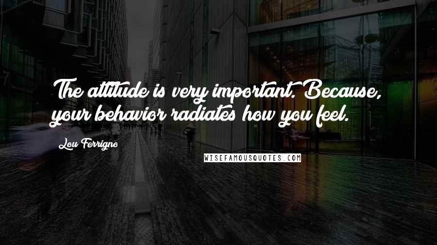 Lou Ferrigno quotes: The attitude is very important. Because, your behavior radiates how you feel.