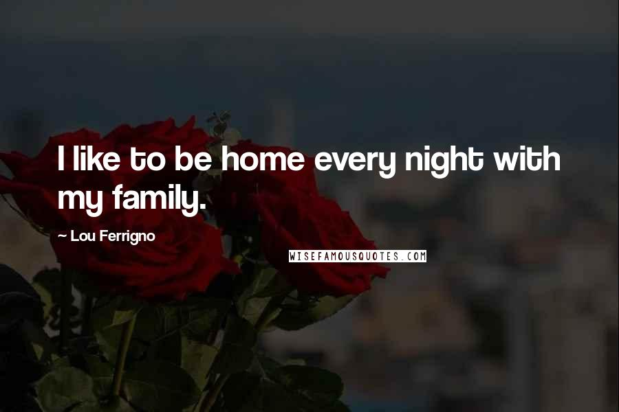 Lou Ferrigno quotes: I like to be home every night with my family.