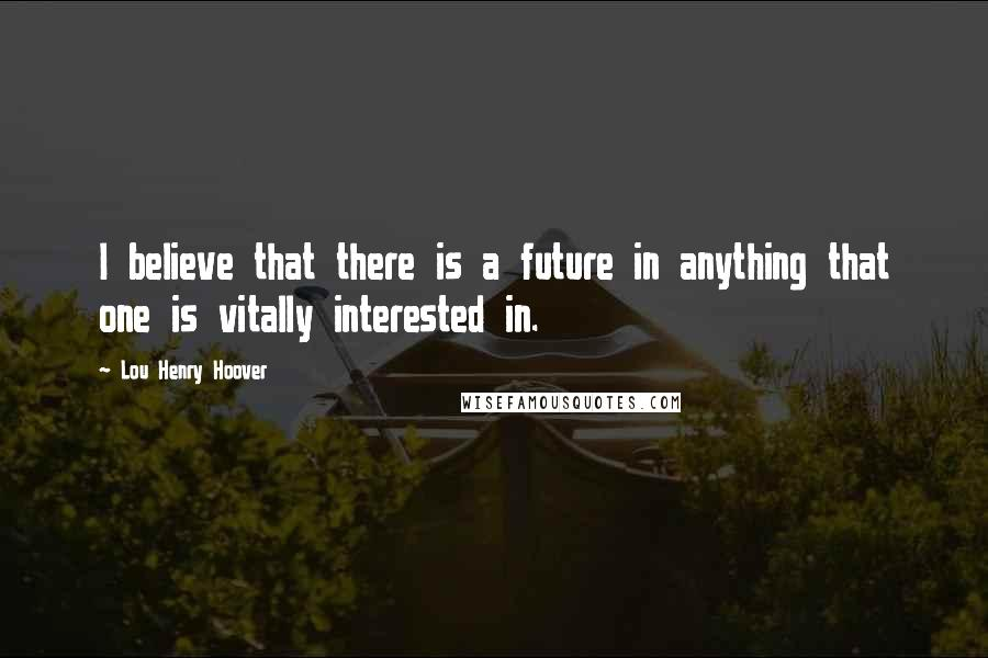 Lou Henry Hoover quotes: I believe that there is a future in anything that one is vitally interested in.