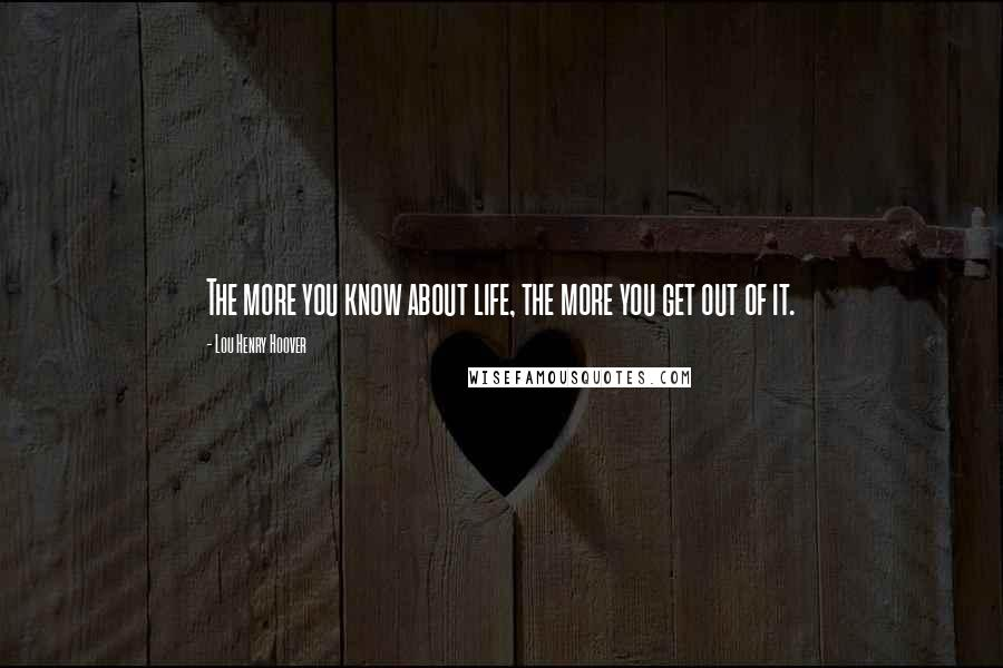 Lou Henry Hoover quotes: The more you know about life, the more you get out of it.
