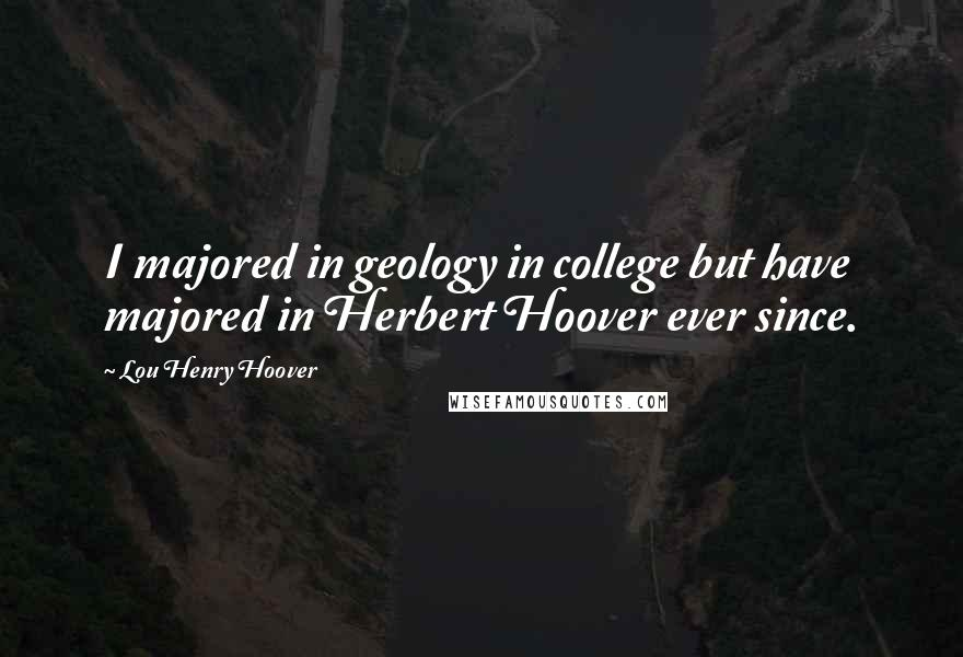 Lou Henry Hoover quotes: I majored in geology in college but have majored in Herbert Hoover ever since.