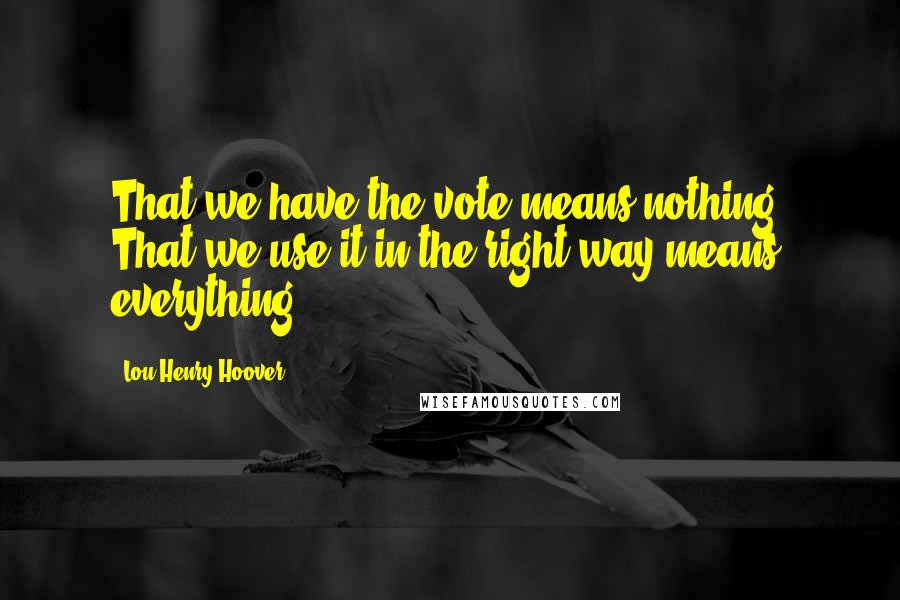 Lou Henry Hoover quotes: That we have the vote means nothing. That we use it in the right way means everything.