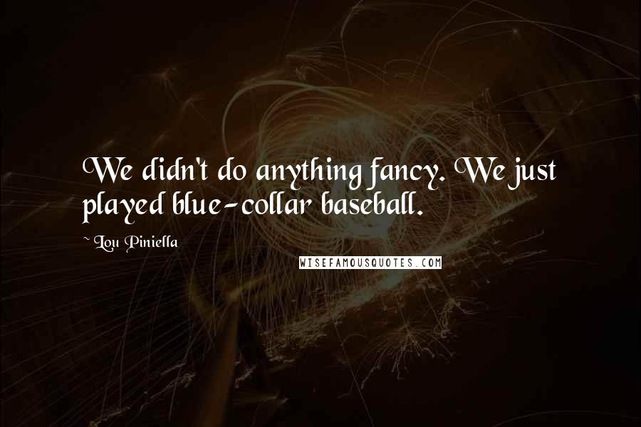 Lou Piniella quotes: We didn't do anything fancy. We just played blue-collar baseball.