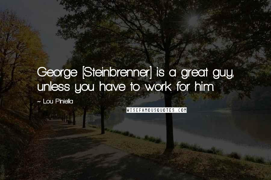 Lou Piniella quotes: George [Steinbrenner] is a great guy, unless you have to work for him.