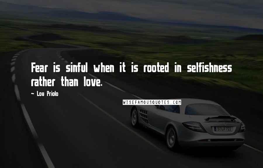 Lou Priolo quotes: Fear is sinful when it is rooted in selfishness rather than love.
