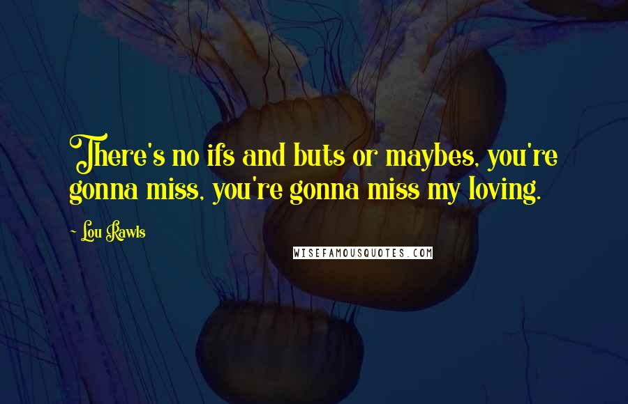 Lou Rawls quotes: There's no ifs and buts or maybes, you're gonna miss, you're gonna miss my loving.