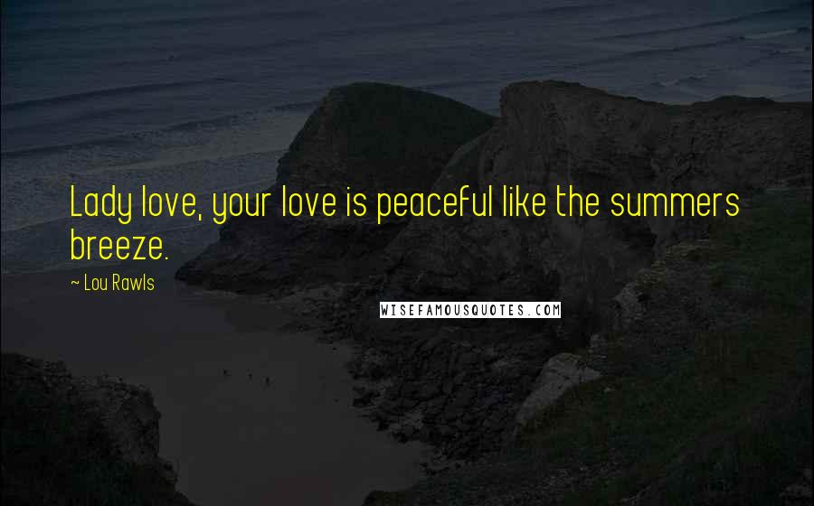 Lou Rawls quotes: Lady love, your love is peaceful like the summers breeze.