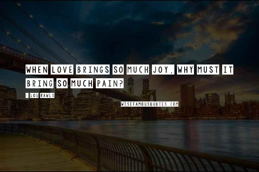 Lou Rawls quotes: When love brings so much joy, why must it bring so much pain?