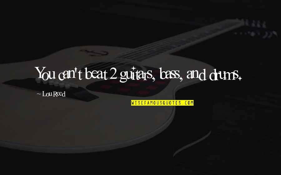 Lou Reed Quotes By Lou Reed: You can't beat 2 guitars, bass, and drums.