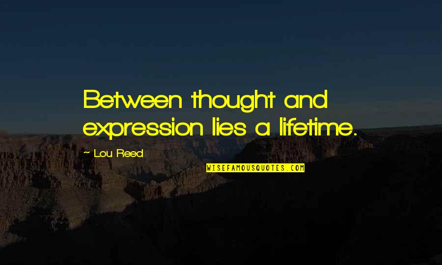 Lou Reed Quotes By Lou Reed: Between thought and expression lies a lifetime.