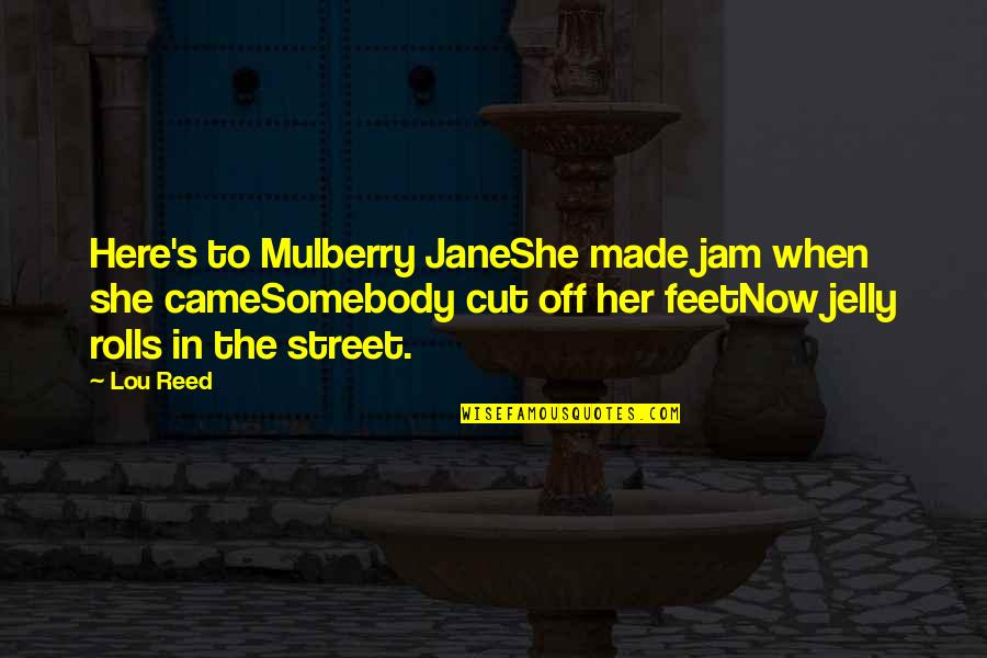 Lou Reed Quotes By Lou Reed: Here's to Mulberry JaneShe made jam when she