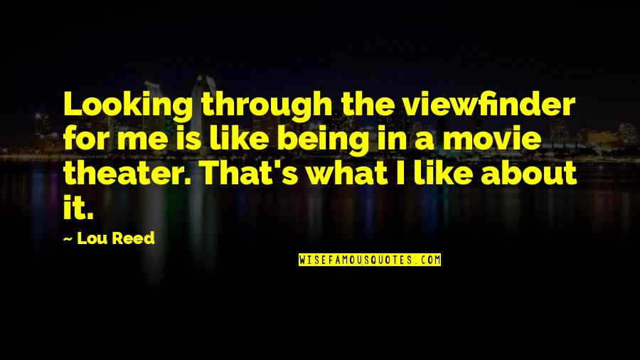 Lou Reed Quotes By Lou Reed: Looking through the viewfinder for me is like